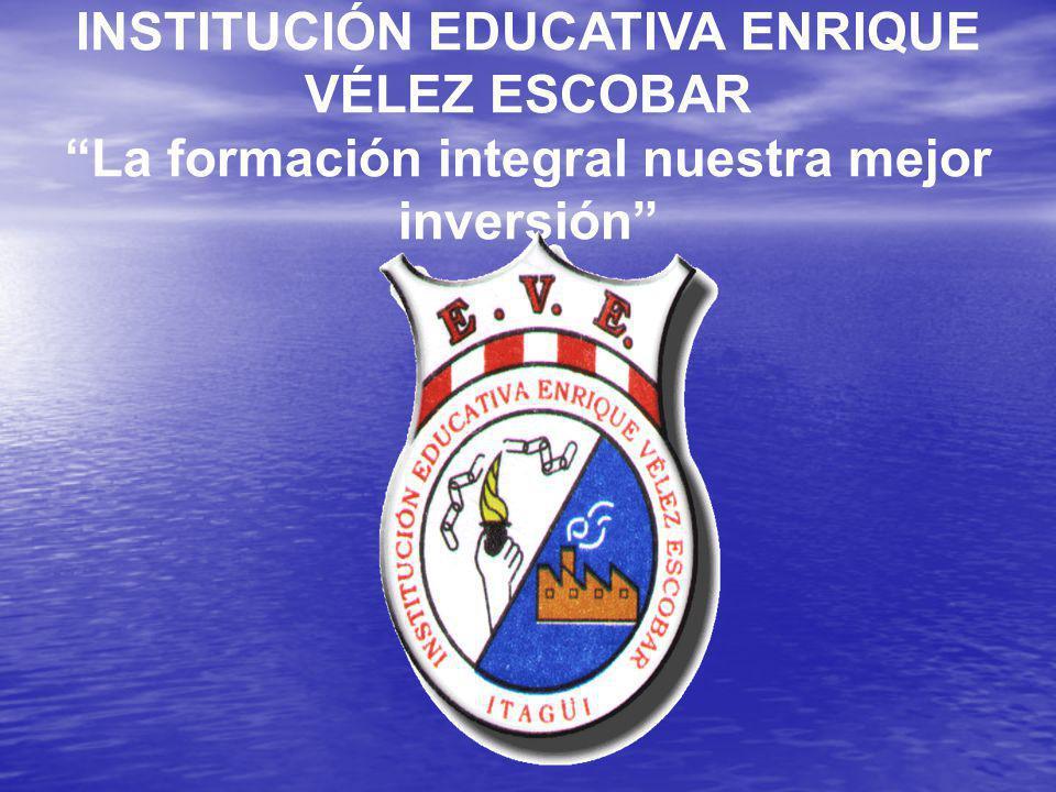 INSTITUCIÓN EDUCATIVA ENRIQUE VÉLEZ ESCOBAR La formación integral nuestra mejor inversión