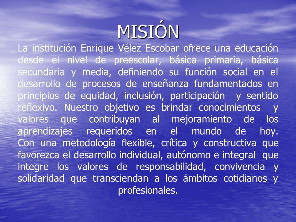 MISIÓN MISIÓN La institución Enrique Vélez Escobar ofrece una educación desde el nivel de preescolar, básica primaria, básica secundaria y media, definiendo su función social en el desarrollo de procesos de enseñanza fundamentados en principios de equidad, inclusión, participación y sentido reflexivo.