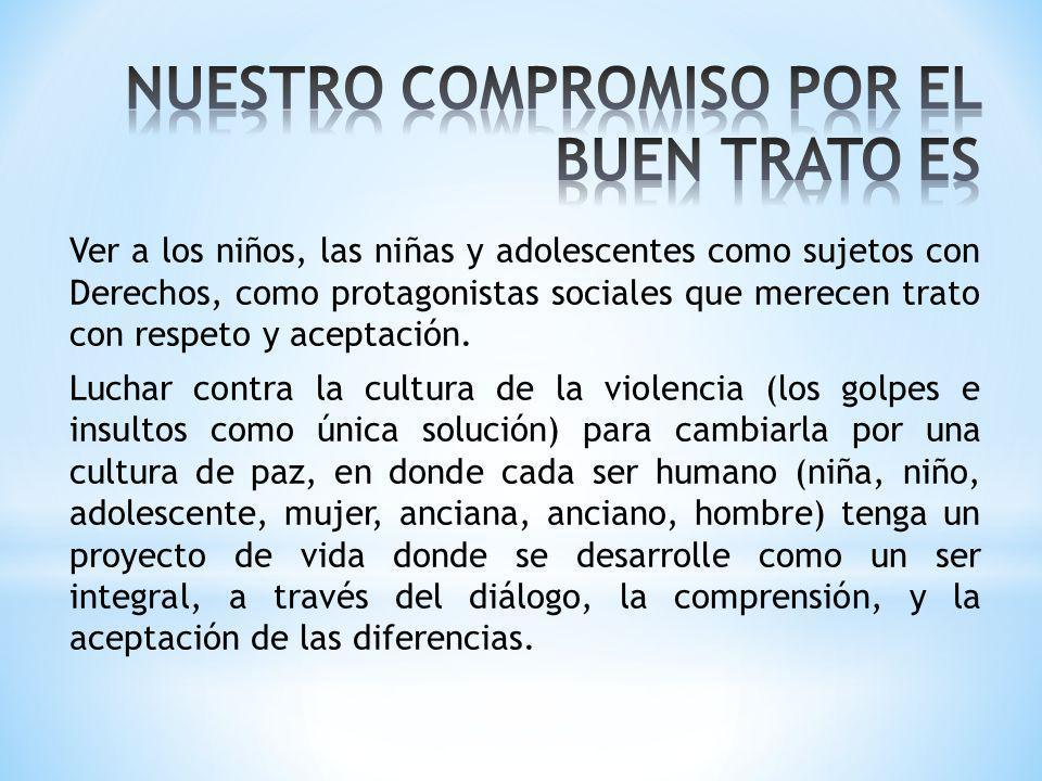 Ver a los niños, las niñas y adolescentes como sujetos con Derechos, como protagonistas sociales que merecen trato con respeto y aceptación. Luchar co