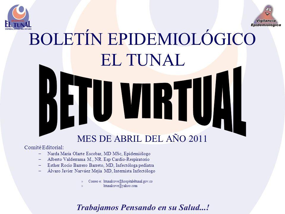 BOLETÍN EPIDEMIOLÓGICO EL TUNAL MES DE ABRIL DEL AÑO 2011 Comité Editorial: –Narda María Olarte Escobar, MD MSc, Epidemiólogo –Alberto Valderrama M., NR.