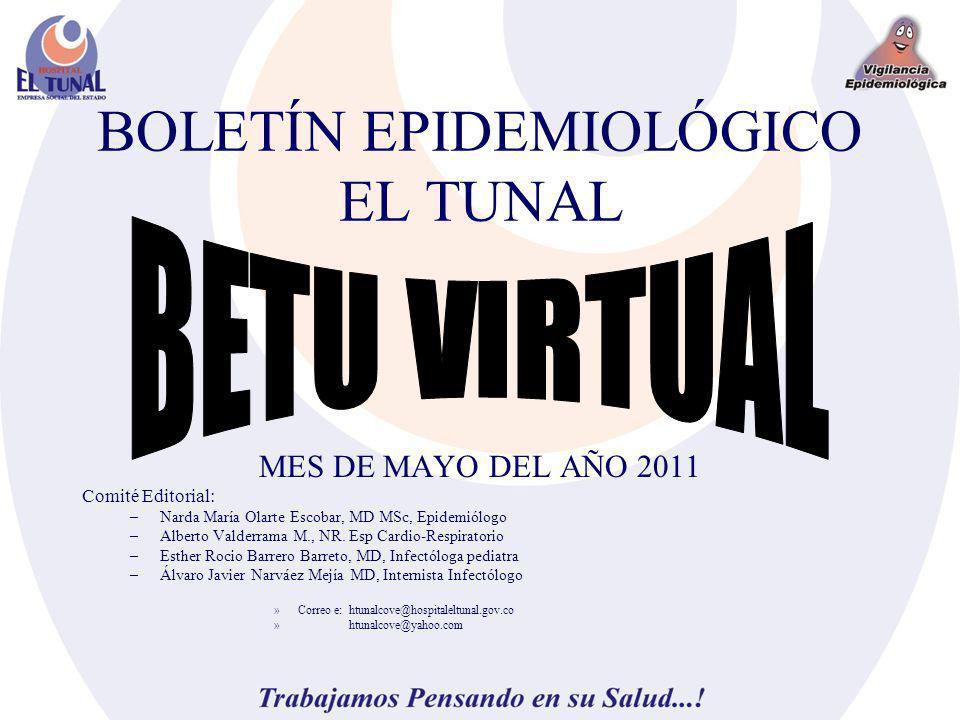 BOLETÍN EPIDEMIOLÓGICO EL TUNAL MES DE MAYO DEL AÑO 2011 Comité Editorial: –Narda María Olarte Escobar, MD MSc, Epidemiólogo –Alberto Valderrama M., N