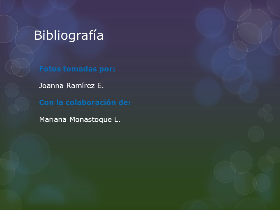 Bibliografía Fotos tomadas por: Joanna Ramírez E. Con la colaboración de: Mariana Monastoque E.