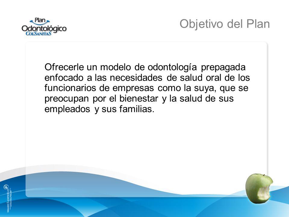 Objetivo del Plan Ofrecerle un modelo de odontología prepagada enfocado a las necesidades de salud oral de los funcionarios de empresas como la suya,