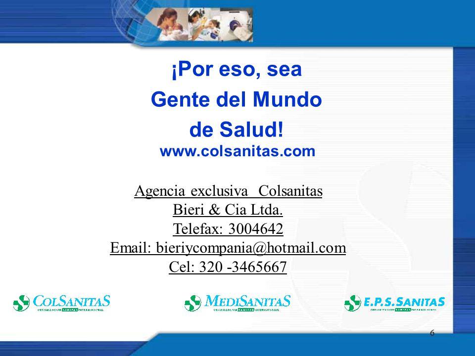 6 ¡Por eso, sea Gente del Mundo de Salud! www.colsanitas.com Agencia exclusiva Colsanitas Bieri & Cia Ltda. Telefax: 3004642 Email: bieriycompania@hot