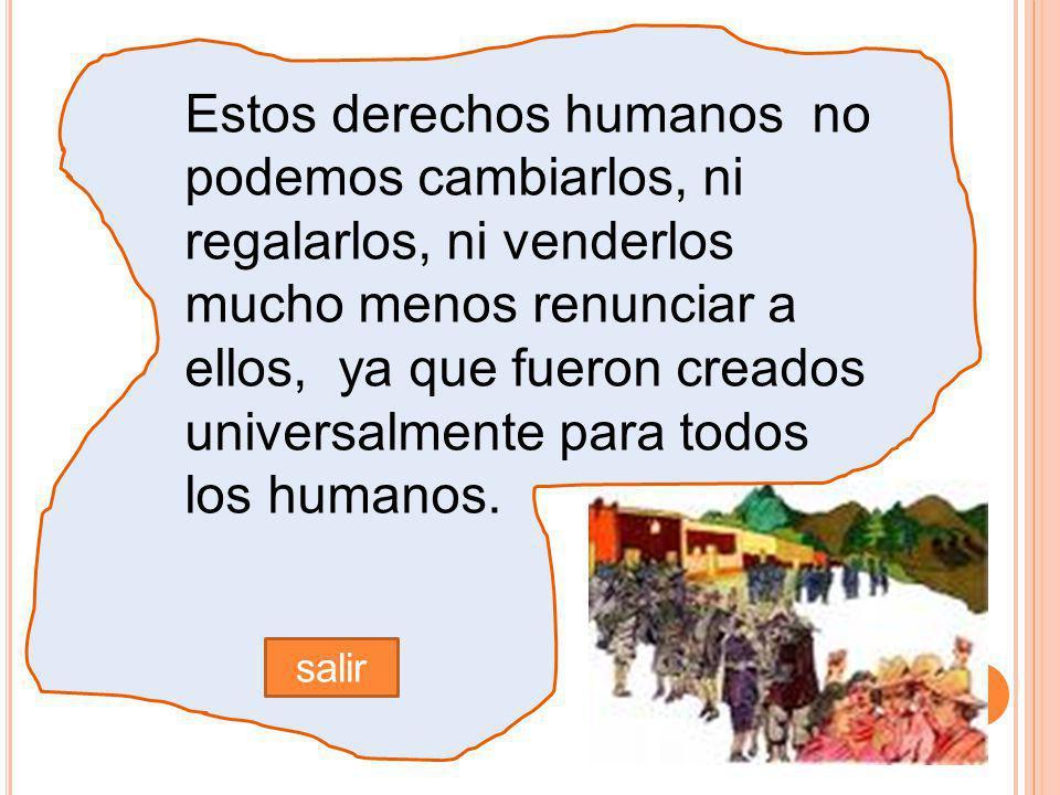 Estos derechos humanos no podemos cambiarlos, ni regalarlos, ni venderlos mucho menos renunciar a ellos, ya que fueron creados universalmente para todos los humanos.