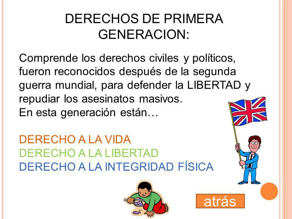 DERECHOS DE PRIMERA GENERACION: Comprende los derechos civiles y políticos, fueron reconocidos después de la segunda guerra mundial, para defender la LIBERTAD y repudiar los asesinatos masivos.