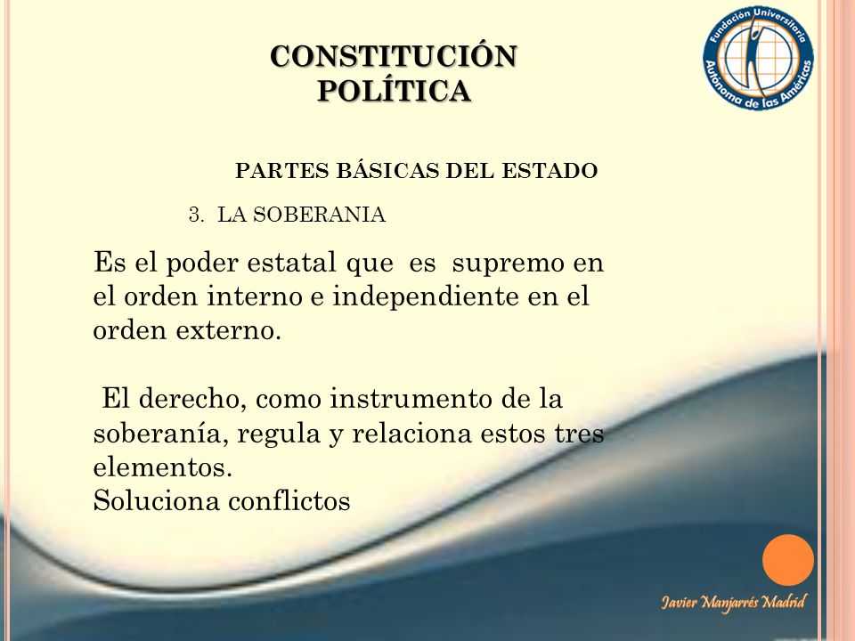 CONSTITUCIÓN POLÍTICA PARTES BÁSICAS DEL ESTADO 3. LA SOBERANIA Es el poder estatal que es supremo en el orden interno e independiente en el orden ext