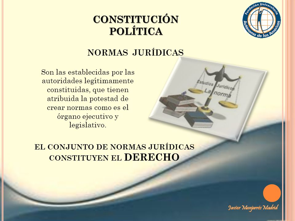 CONSTITUCIÓN POLÍTICA NORMAS JURÍDICAS Son las establecidas por las autoridades legítimamente constituidas, que tienen atribuida la potestad de crear