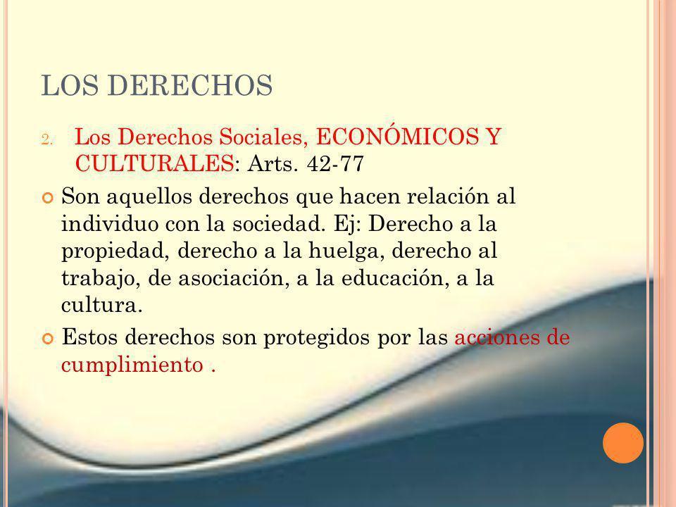 LOS DERECHOS 2. Los Derechos Sociales, ECONÓMICOS Y CULTURALES: Arts. 42-77 Son aquellos derechos que hacen relación al individuo con la sociedad. Ej: