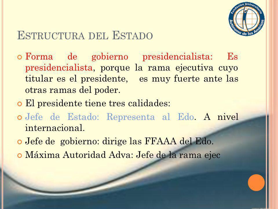 E STRUCTURA DEL E STADO Forma de gobierno presidencialista: Es presidencialista, porque la rama ejecutiva cuyo titular es el presidente, es muy fuerte