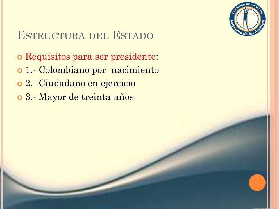 E STRUCTURA DEL E STADO Requisitos para ser presidente: 1.- Colombiano por nacimiento 2.- Ciudadano en ejercicio 3.- Mayor de treinta años