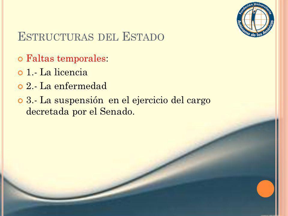 E STRUCTURAS DEL E STADO Faltas temporales: 1.- La licencia 2.- La enfermedad 3.- La suspensión en el ejercicio del cargo decretada por el Senado.