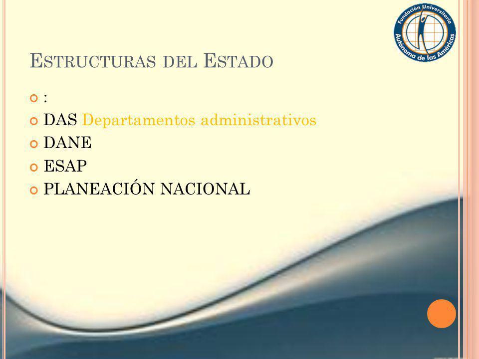 E STRUCTURAS DEL E STADO : DAS Departamentos administrativos DANE ESAP PLANEACIÓN NACIONAL