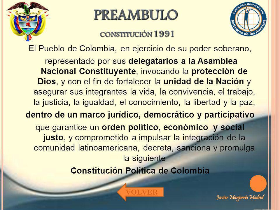 PREAMBULO CONSTITUCIÓN 1991 El Pueblo de Colombia, en ejercicio de su poder soberano, representado por sus delegatarios a la Asamblea Nacional Constit