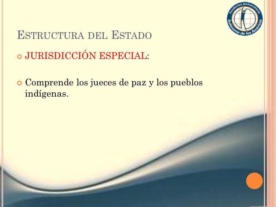 E STRUCTURA DEL E STADO JURISDICCIÓN ESPECIAL: Comprende los jueces de paz y los pueblos indígenas.