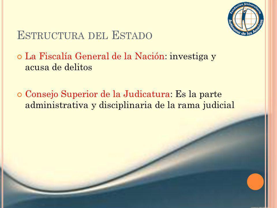 E STRUCTURA DEL E STADO La Fiscalía General de la Nación: investiga y acusa de delitos Consejo Superior de la Judicatura: Es la parte administrativa y