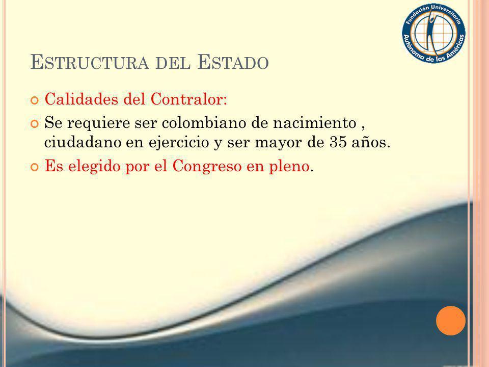 E STRUCTURA DEL E STADO Calidades del Contralor: Se requiere ser colombiano de nacimiento, ciudadano en ejercicio y ser mayor de 35 años. Es elegido p