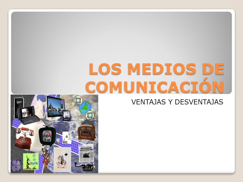 LOS MEDIOS DE COMUNICACIÓN VENTAJAS Y DESVENTAJAS