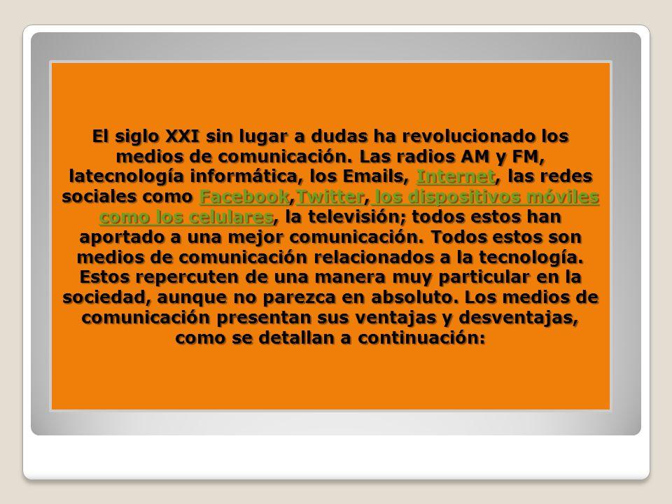 El siglo XXI sin lugar a dudas ha revolucionado los medios de comunicación. Las radios AM y FM, latecnología informática, los Emails, Internet, las re