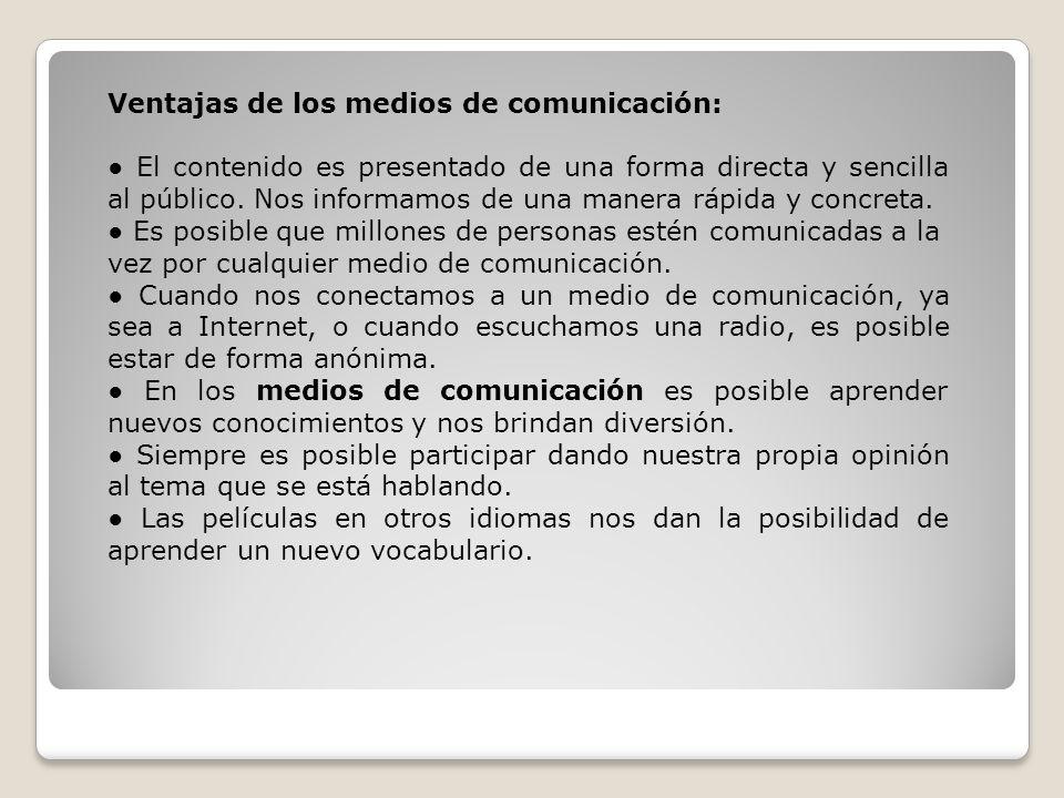 Ventajas de los medios de comunicación: El contenido es presentado de una forma directa y sencilla al público. Nos informamos de una manera rápida y c
