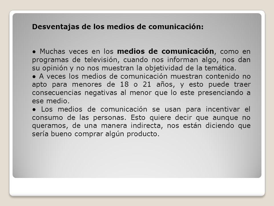 Desventajas de los medios de comunicación: Muchas veces en los medios de comunicación, como en programas de televisión, cuando nos informan algo, nos