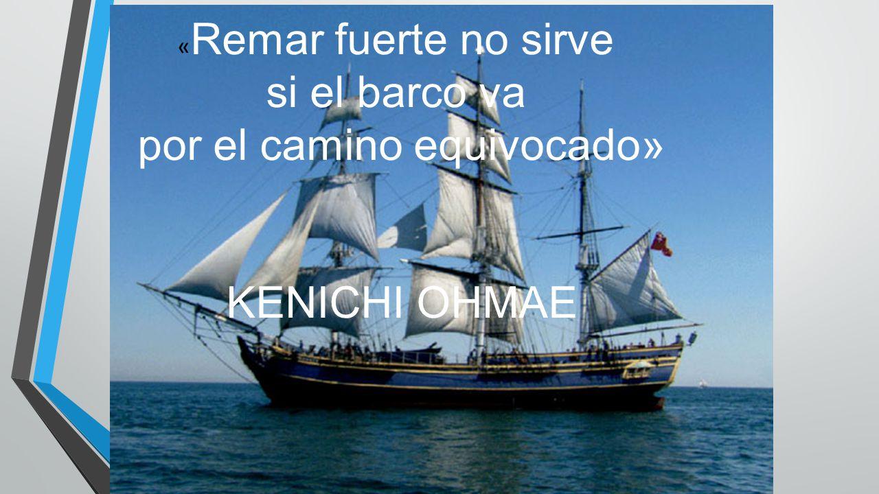 « Remar fuerte no sirve si el barco va por el camino equivocado» KENICHI OHMAE