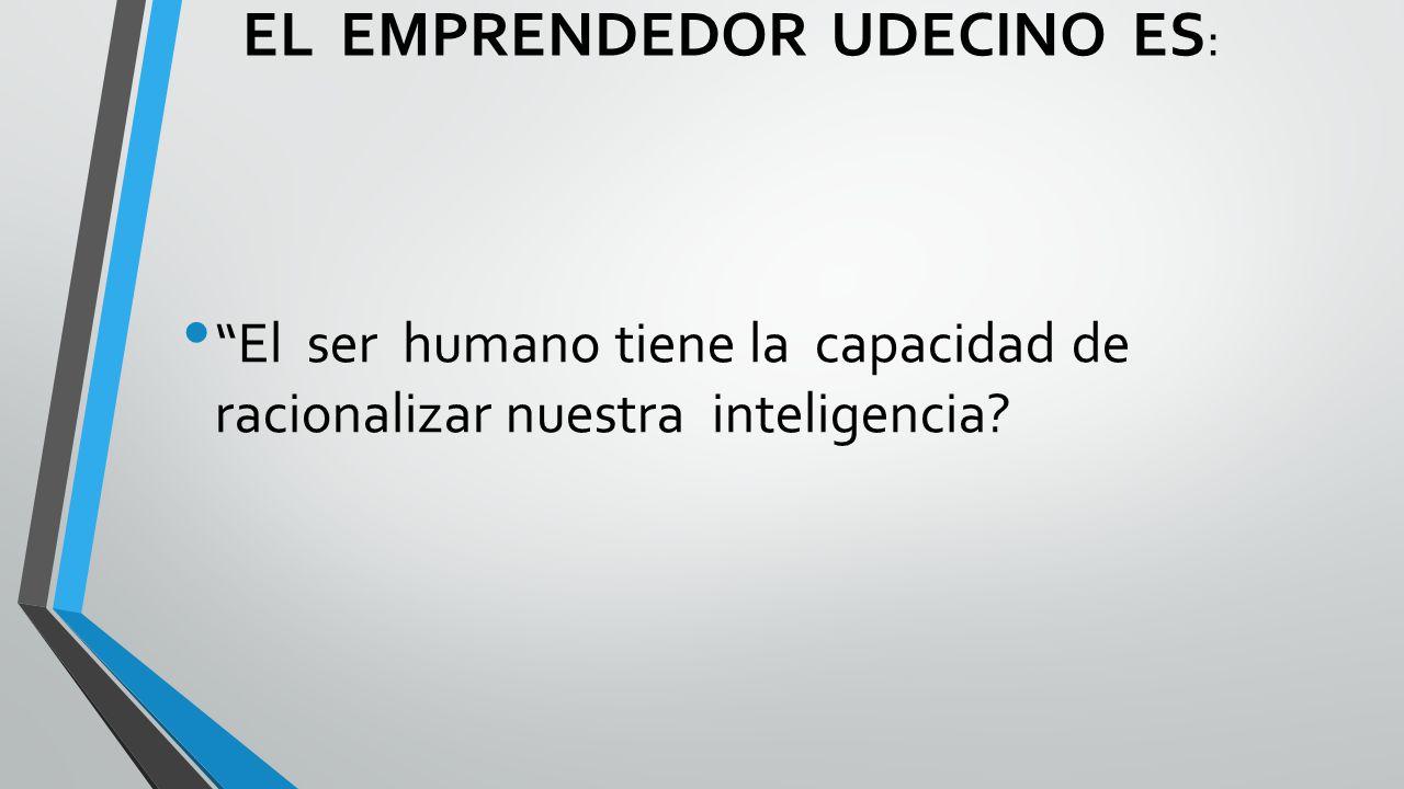 EL EMPRENDEDOR UDECINO ES : El ser humano tiene la capacidad de racionalizar nuestra inteligencia?