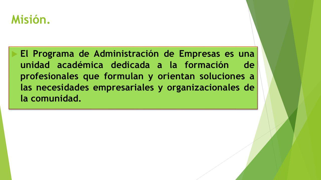 Misión. El Programa de Administración de Empresas es una unidad académica dedicada a la formación de profesionales que formulan y orientan soluciones