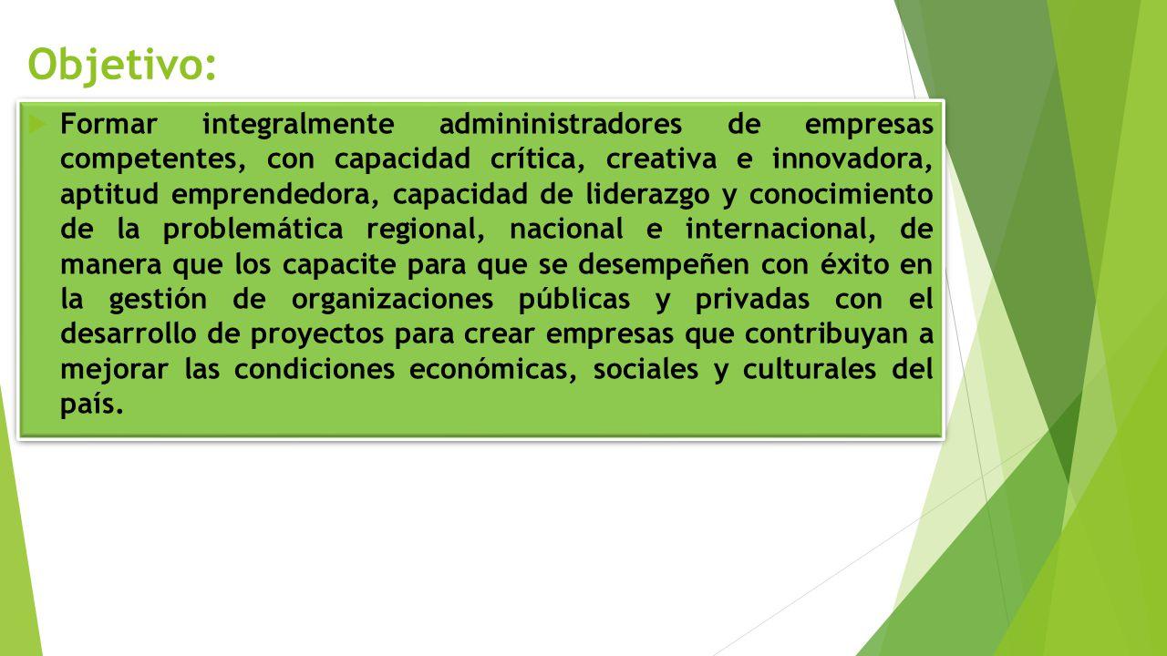 Objetivo: Formar integralmente admininistradores de empresas competentes, con capacidad crítica, creativa e innovadora, aptitud emprendedora, capacida