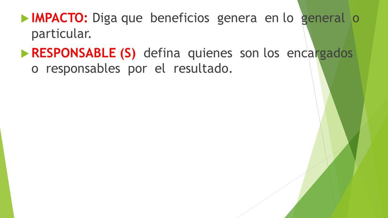IMPACTO: Diga que beneficios genera en lo general o particular. RESPONSABLE (S) defina quienes son los encargados o responsables por el resultado.