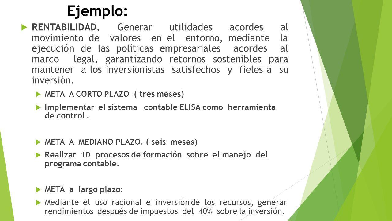 Ejemplo: RENTABILIDAD. Generar utilidades acordes al movimiento de valores en el entorno, mediante la ejecución de las políticas empresariales acordes