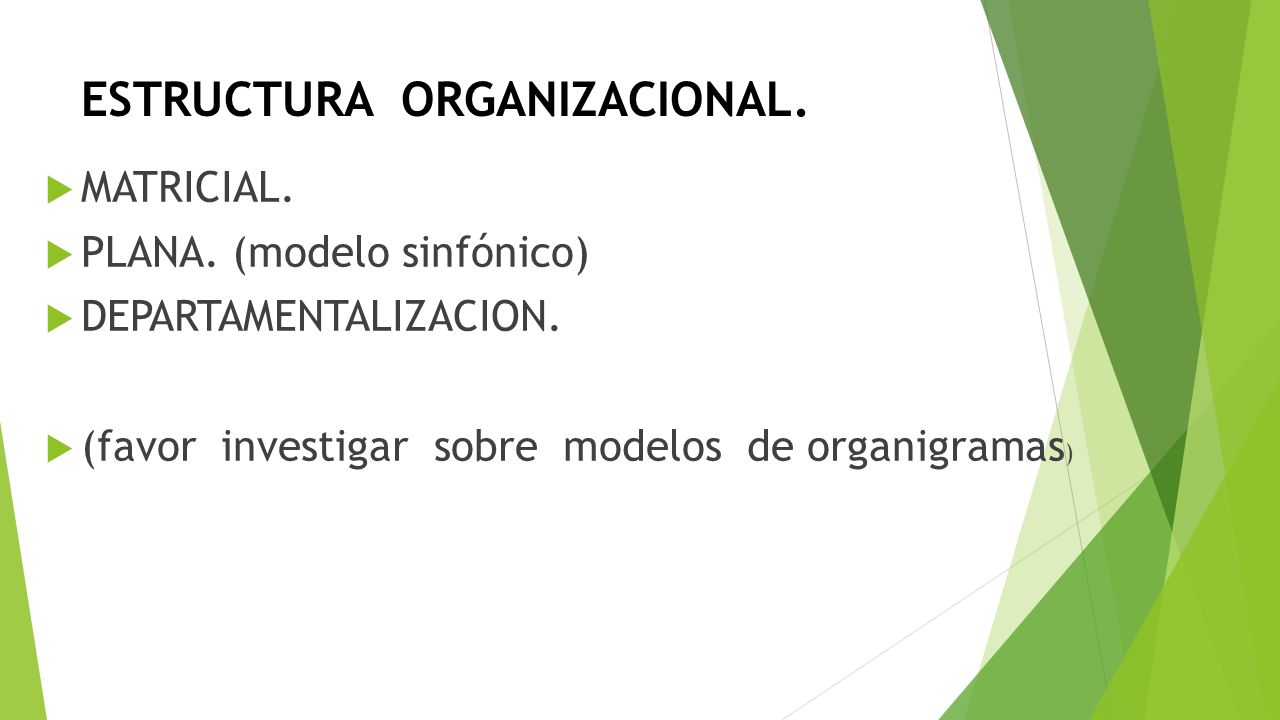 ESTRUCTURA ORGANIZACIONAL. MATRICIAL. PLANA. (modelo sinfónico) DEPARTAMENTALIZACION. (favor investigar sobre modelos de organigramas )