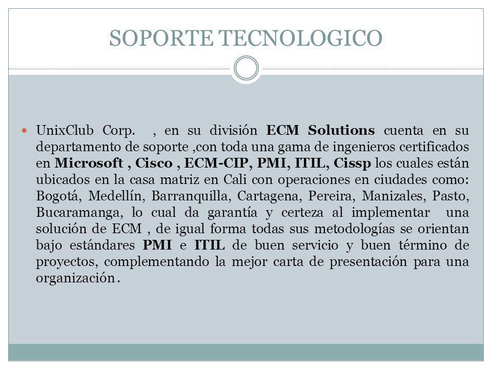 SOPORTE TECNOLOGICO UnixClub Corp., en su división ECM Solutions cuenta en su departamento de soporte,con toda una gama de ingenieros certificados en Microsoft, Cisco, ECM-CIP, PMI, ITIL, Cissp los cuales están ubicados en la casa matriz en Cali con operaciones en ciudades como: Bogotá, Medellín, Barranquilla, Cartagena, Pereira, Manizales, Pasto, Bucaramanga, lo cual da garantía y certeza al implementar una solución de ECM, de igual forma todas sus metodologías se orientan bajo estándares PMI e ITIL de buen servicio y buen término de proyectos, complementando la mejor carta de presentación para una organización.