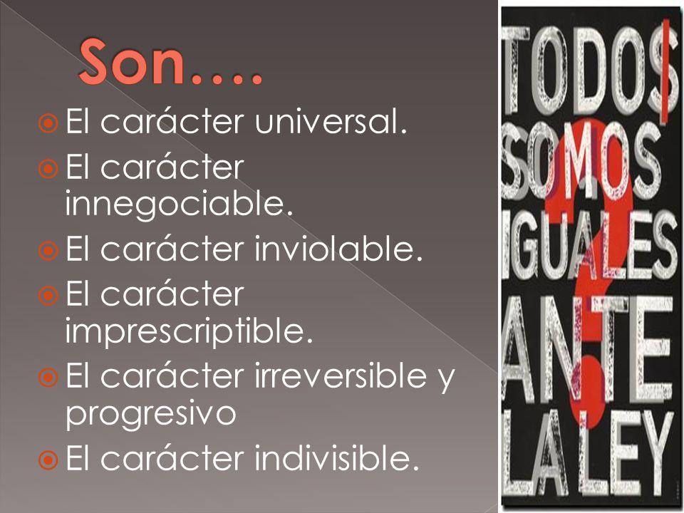 El carácter universal. El carácter innegociable. El carácter inviolable. El carácter imprescriptible. El carácter irreversible y progresivo El carácte