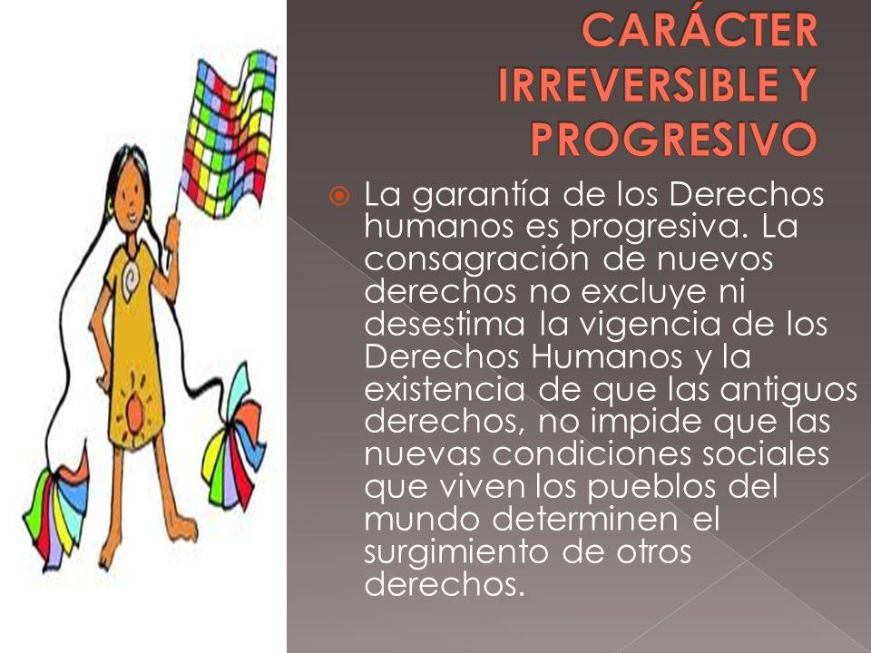 La garantía de los Derechos humanos es progresiva. La consagración de nuevos derechos no excluye ni desestima la vigencia de los Derechos Humanos y la