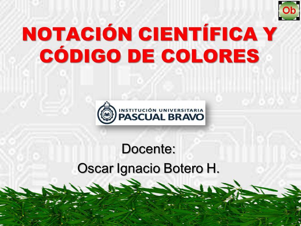 NOTACIÓN CIENTÍFICA Y CÓDIGO DE COLORES Docente: Oscar Ignacio Botero H.