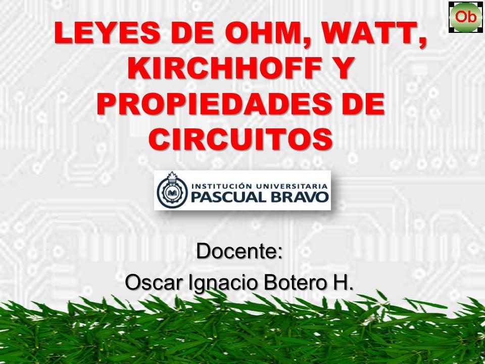 LEYES DE OHM, WATT, KIRCHHOFF Y PROPIEDADES DE CIRCUITOS Docente: Oscar Ignacio Botero H.