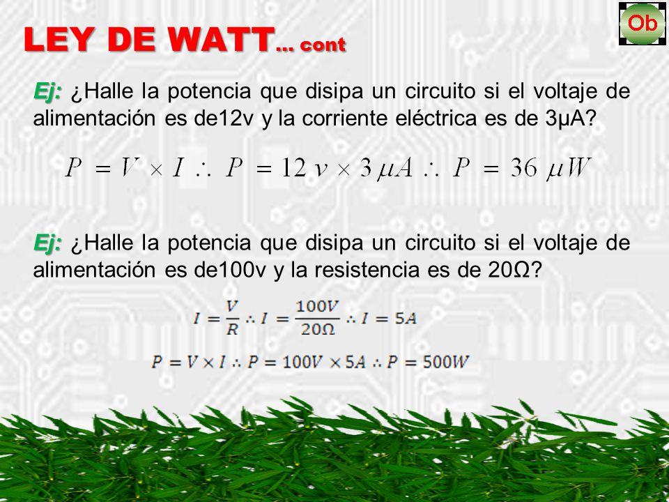 Ej: Ej: ¿Halle la potencia que disipa un circuito si el voltaje de alimentación es de12v y la corriente eléctrica es de 3µA? LEY DE WATT … cont Ej: Ej