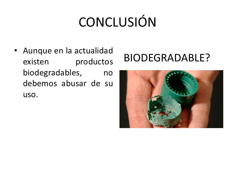CONCLUSIÓN BIODEGRADABLE? Aunque en la actualidad existen productos biodegradables, no debemos abusar de su uso.