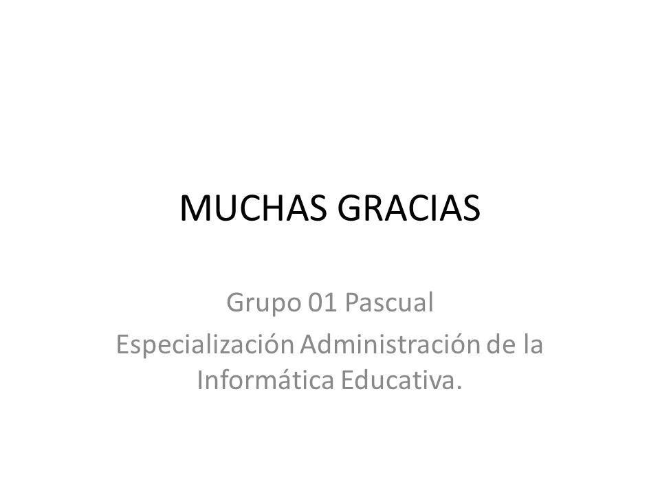 MUCHAS GRACIAS Grupo 01 Pascual Especialización Administración de la Informática Educativa.