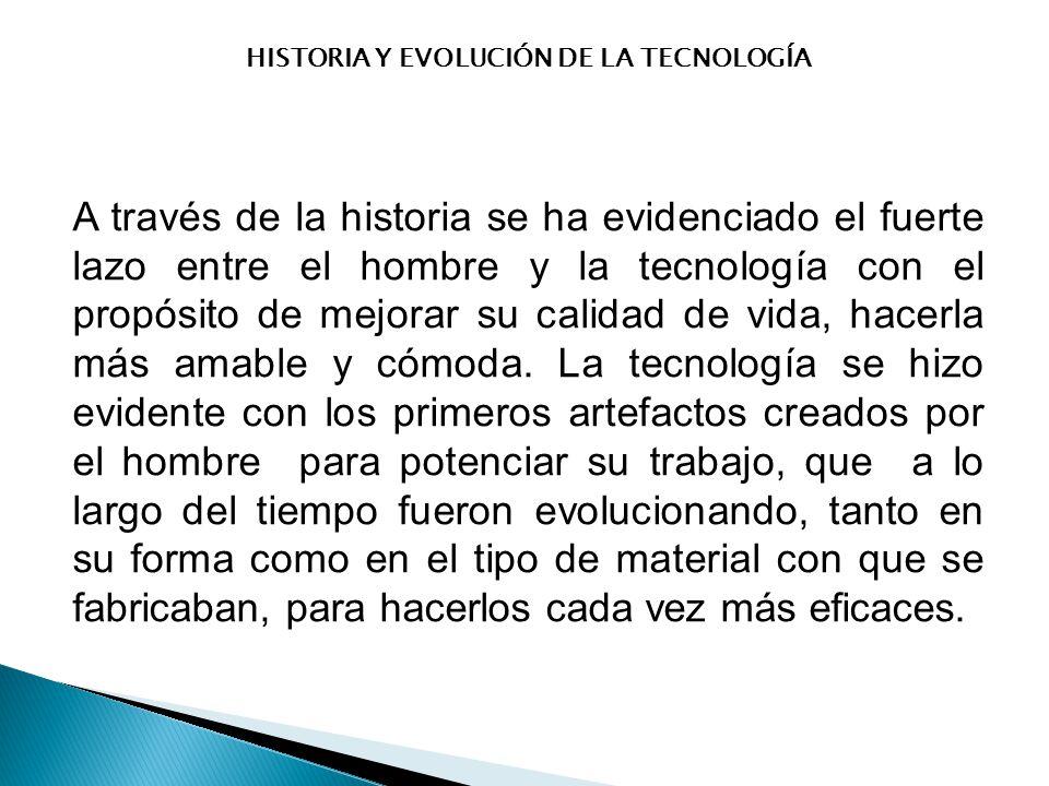 HISTORIA Y EVOLUCIÓN DE LA TECNOLOGÍA A través de la historia se ha evidenciado el fuerte lazo entre el hombre y la tecnología con el propósito de mejorar su calidad de vida, hacerla más amable y cómoda.
