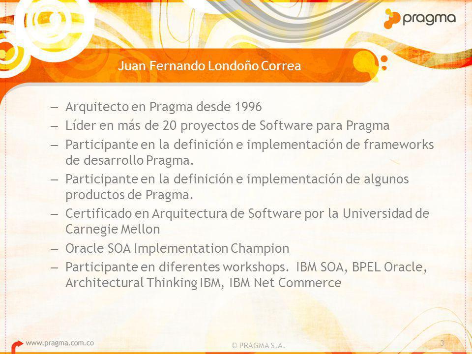 Juan Fernando Londoño Correa – Arquitecto en Pragma desde 1996 – Líder en más de 20 proyectos de Software para Pragma – Participante en la definición e implementación de frameworks de desarrollo Pragma.