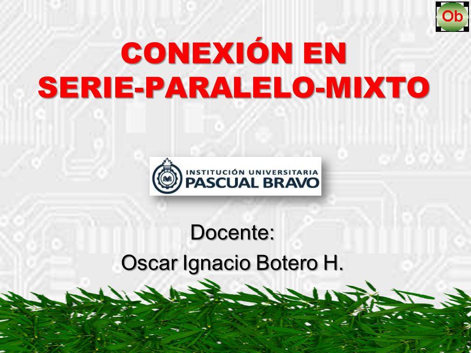 CONEXIÓN EN SERIE-PARALELO-MIXTO Docente: Oscar Ignacio Botero H.
