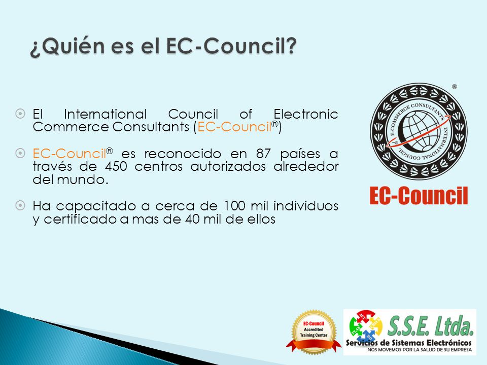 El International Council of Electronic Commerce Consultants (EC-Council ® ) EC-Council ® es reconocido en 87 países a través de 450 centros autorizados alrededor del mundo.