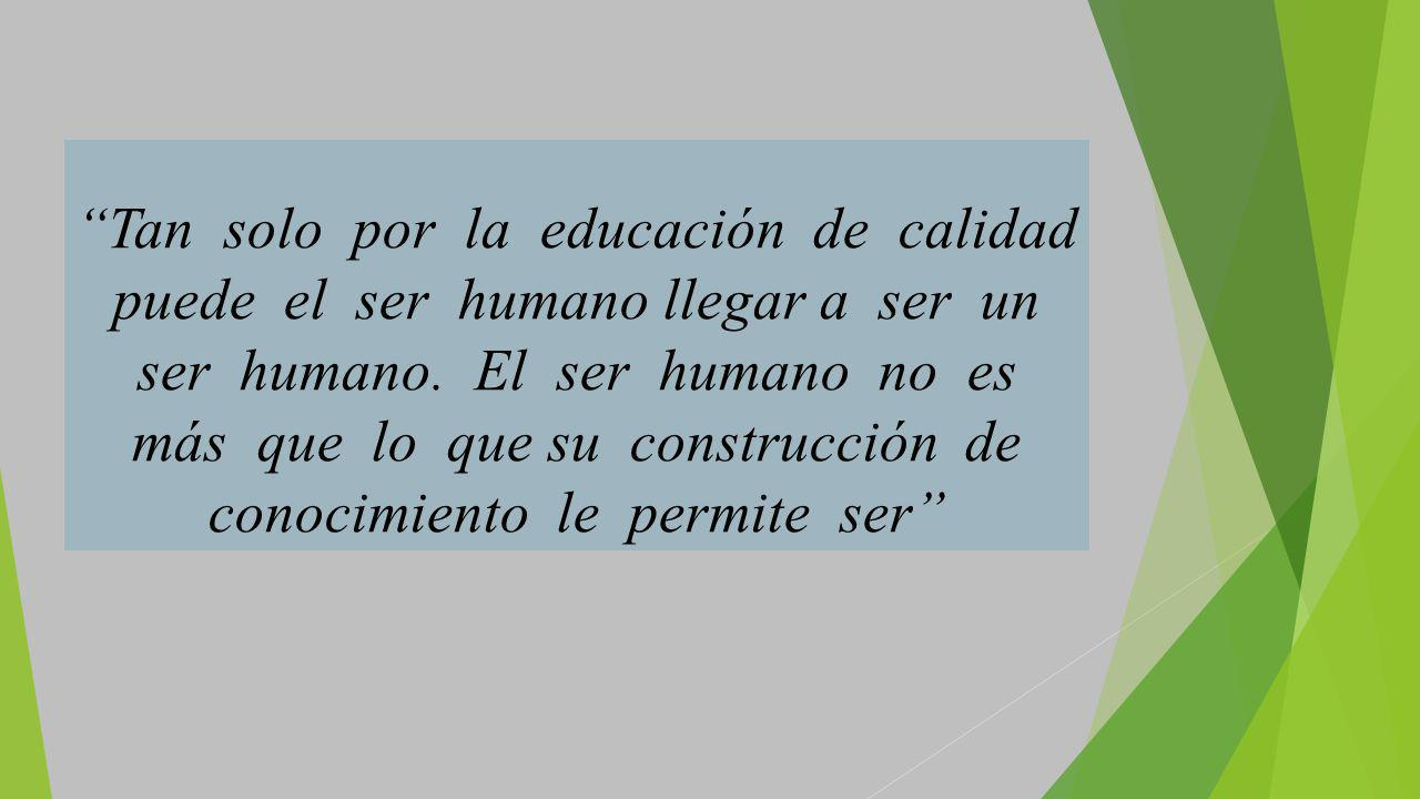 Tan solo por la educación de calidad puede el ser humano llegar a ser un ser humano.