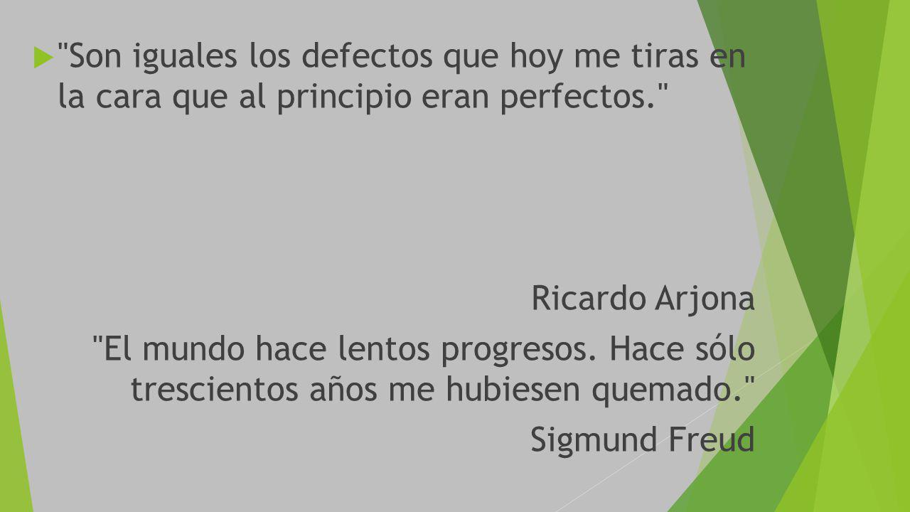 Son iguales los defectos que hoy me tiras en la cara que al principio eran perfectos. Ricardo Arjona El mundo hace lentos progresos.