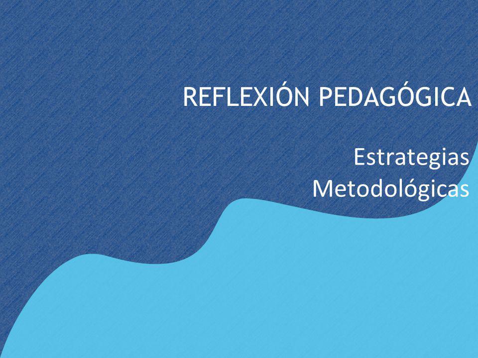 REFLEXIÓN PEDAGÓGICA Estrategias Metodológicas
