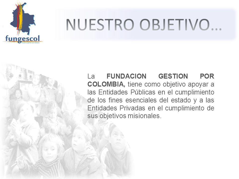 La FUNDACION GESTION POR COLOMBIA, tiene como objetivo apoyar a las Entidades Públicas en el cumplimiento de los fines esenciales del estado y a las Entidades Privadas en el cumplimiento de sus objetivos misionales.