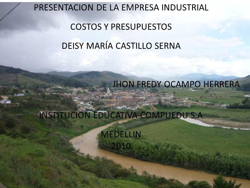 PRESENTACION DE LA EMPRESA INDUSTRIAL COSTOS Y PRESUPUESTOS DEISY MARÍA CASTILLO SERNA JHON FREDY OCAMPO HERRERA INSTITUCION EDUCATIVA COMPUEDU S.A ME
