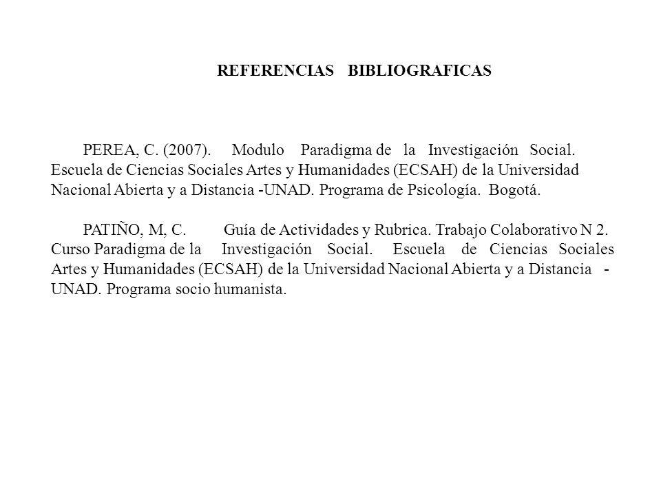 REFERENCIAS BIBLIOGRAFICAS PEREA, C. (2007). Modulo Paradigma de la Investigación Social. Escuela de Ciencias Sociales Artes y Humanidades (ECSAH) de